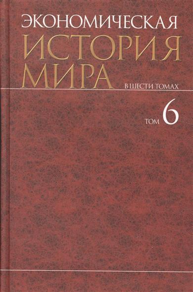 Экономическая история мира. В шести томах. Том 6