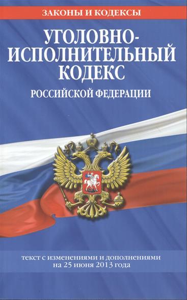 Уголовно-исполнительный кодекс Российской Федерации. Текст с изменениями и дополнениями на 25 июня 2013 года