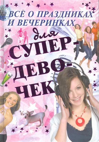 Хомич Е. Все о праздниках и вечеринках для супердевочек елена хомич книга секретов для супердевочек