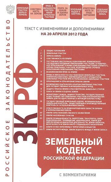 Земельный кодекс Российской Федерации. Текст с изменениями и дополнениями на 20 апреля 2012 года
