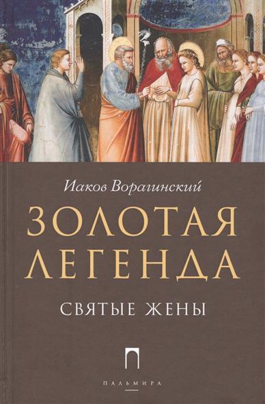 Ворагинский И. Золотая легенда. Святые жены