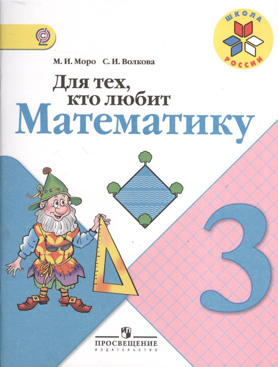 Моро М., Волкова С. Для тех, кто любит математику. 3 класс. Пособие для учащихся общеобразовательных учреждений для тех кто любит математику 2 класс фгос