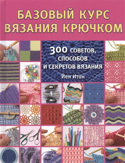 Базовый курс вязания крючком. 300 советов, способов и секретов вязания