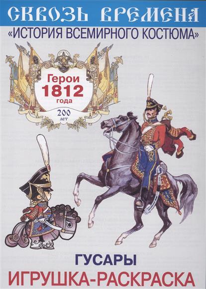Гусары. Игрушка-раскраска. Герои 1812 года. Выпуск 3 (6 плакатов) герои 1812 год конная артиллерия и драгуны игрушка раскраска
