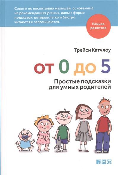 От 0 до 5. Простые подсказки для умных родителей