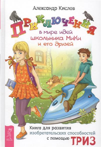 Приключения в мире идей школьника Мики и его друзей. Книга для развитя изобретательных способностей с помощью ТРИЗ