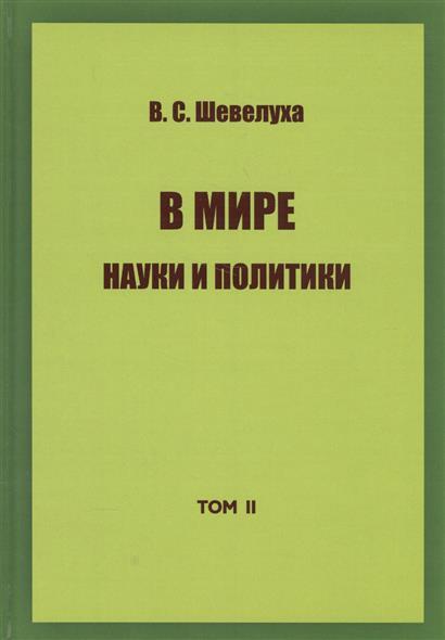 Шевелуха В. В мире науки и политики. Том II. Избранные сочинения в мире науки 9 2009