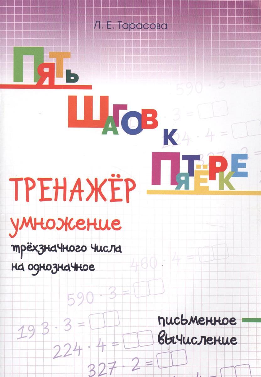 Тарасова Л.: Пять шагов к пятерке. Тренажер умножение трехзначного числа на однозначное. Письменное вычисление