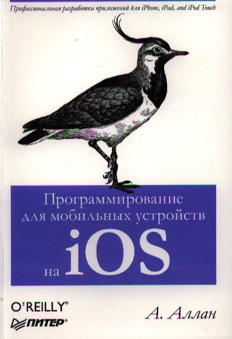 Аллан А. Программирование для мобильных устройств на iOS. Профессиональная разработка приложений для iPhone, iPad and iPod Touch ISBN: 9785459016581 вейл э html5 разработка приложений для мобильных устройств