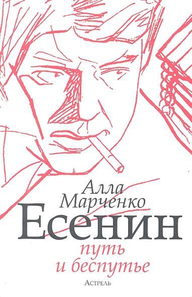 Марченко А. Есенин Путь и беспутье книги издательство аст есенин путь и беспутье