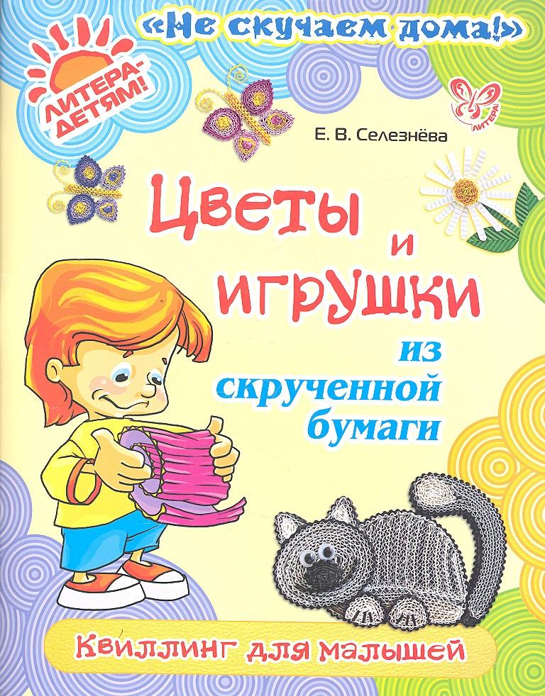 Селезнева Е. Цветы и игрушки из скрученной бумаги. Квиллинг для малышей е в селезнева цветы и игрушки из скрученной бумаги квиллинг для малышей