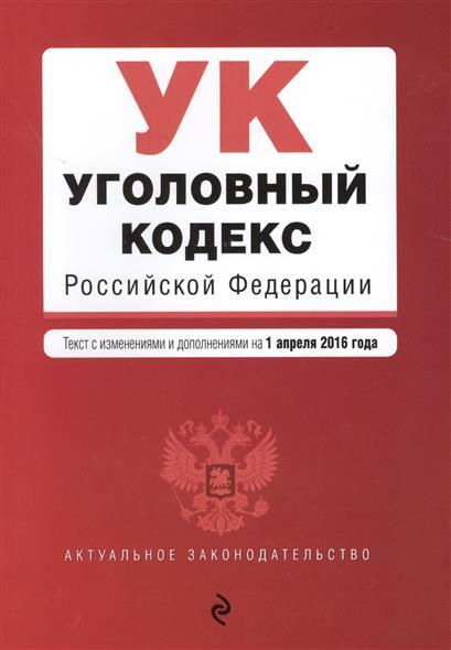Уголовный кодекс Российской Федерации. Текст с изменениями и дополнениями на 1 апреля 2016 года