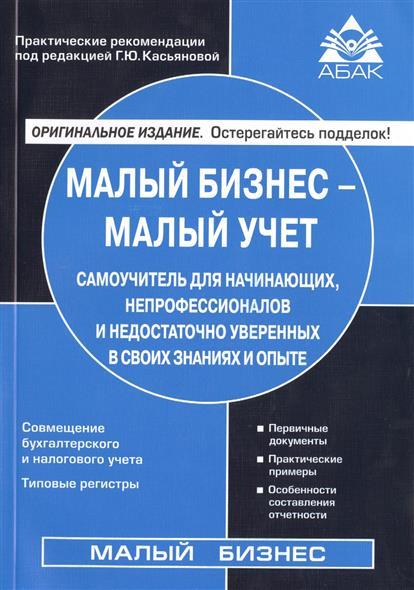 Касьянова Г. Малый бизнес - малый учет. Самоучитель для начинающих, непрофессионалов и недостаточно уверенных в своих знаниях и опыте. Издание седьмое, переработанное и дополненное