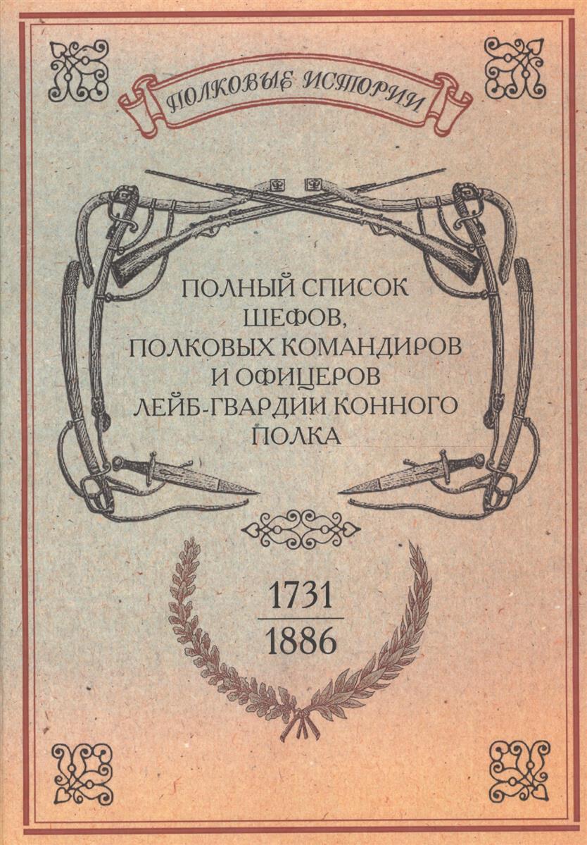 Полный список шефов полковых командиров и офицеров лейб-гвардии Конного полка. С 1731 по 1886 год. Репринтное издание