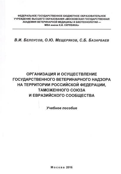 Организация и осуществление государственного ветеринарного надзора на территории Российской Федерации, Таможенного союза и Евразийского сообщества. Учебное пособие