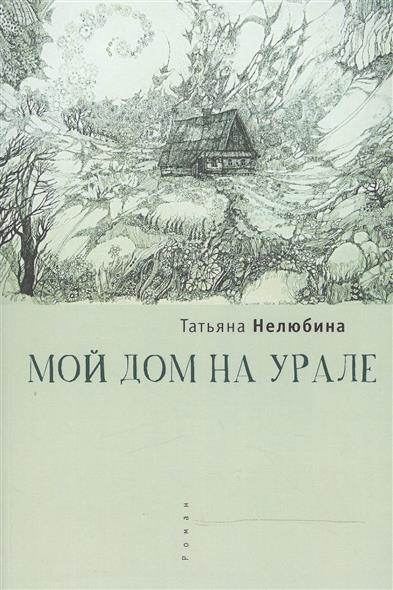 Нелюбина Т. Мой дом на Урале: Роман нелюбина т однолюбка роман