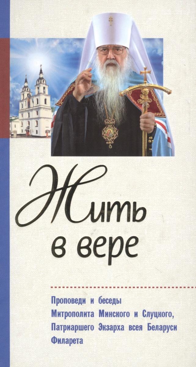 Жить в вере. Проповеди и беседы митрополита  Минского и Слуцкого, Патриаршего Экзарха всея Беларуси Филарета