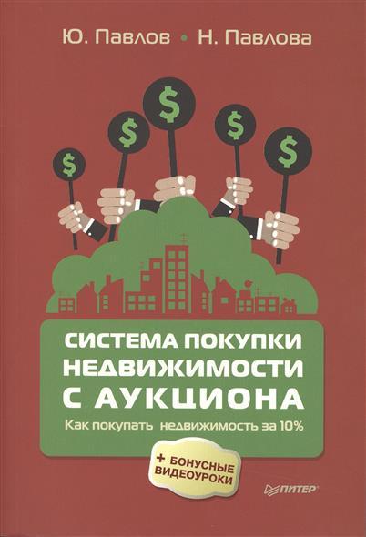 Павлов Ю., Павлова Н. Система покупки недвижимости с аукциона: как покупать недвижимость за 10% поможем с аукциона hushome