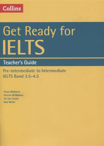 McGarry F., McMahon P., Geyte E., Webb R. Get Ready for IELTS. Teacher's Guide. Pre-intermediate to Intermediate IELTS Band 3.5-4.5 (+MP3) ISBN: 9780008139186 van geyte e get ready for ielts reading pre intermediate a2 isbn 9780007460649