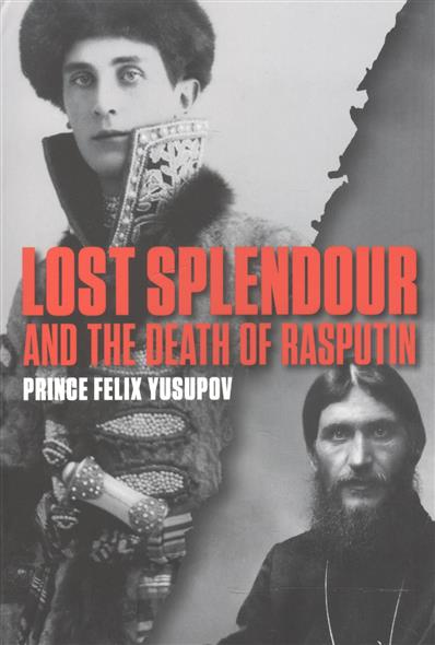 Yusupov F. Lost Splendour and the Death of Rasputin ISBN: 9780956238757 a new lease of death