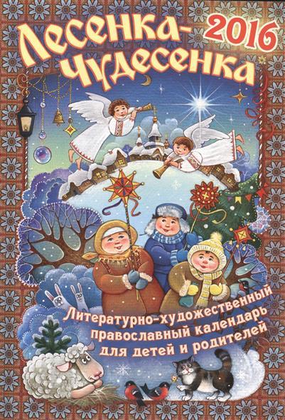 Лесенка-чудесенка. Литературно-художественный православный календарь для детей и родителей на 2016 год