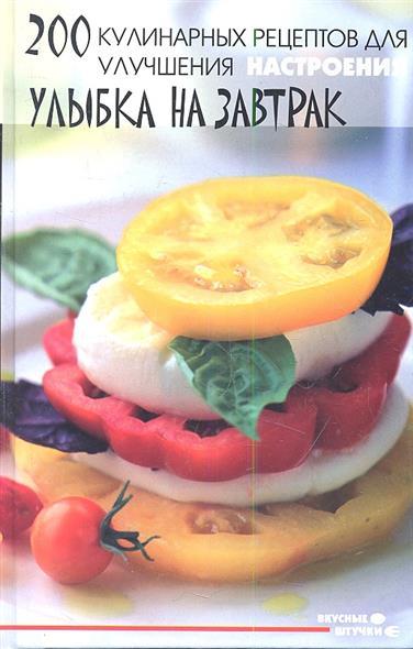 200 кулинарных рецептов для улучшения настроения: улыбка на завтрак. 2-е издание