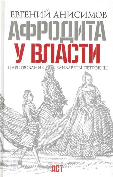 Анисимов Е. Афродита у власти Царствование Елизаветы Петровны