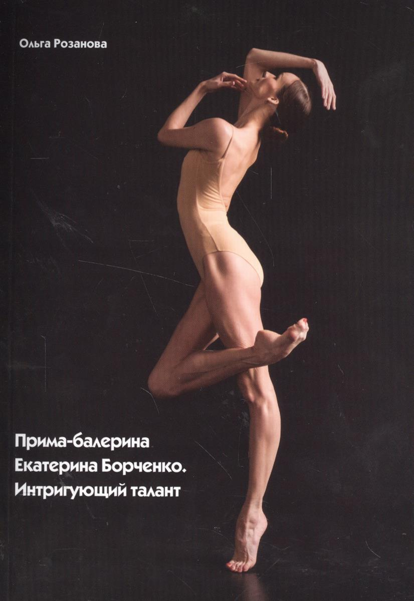 Розанова О. Прима-балерина Екатерина Борченко. Интригующий талант матюшкина екатерина александровна оковитая екатерина лапы вверх