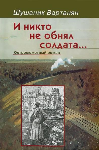 Вартанян Ш. И никто не обнял солдата… Остросюжетный роман
