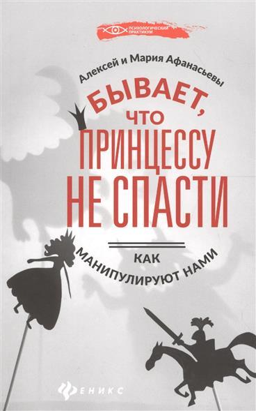 Афанасьев А., Афанасьева М. Бывает, что принцессу не спасти. Как манипулируют нами лучше не бывает