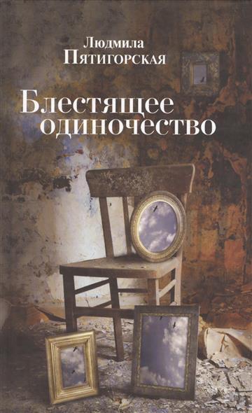 Пятигорская Л. Блестящее одиночество. Роман рустем галиуллин одиночество