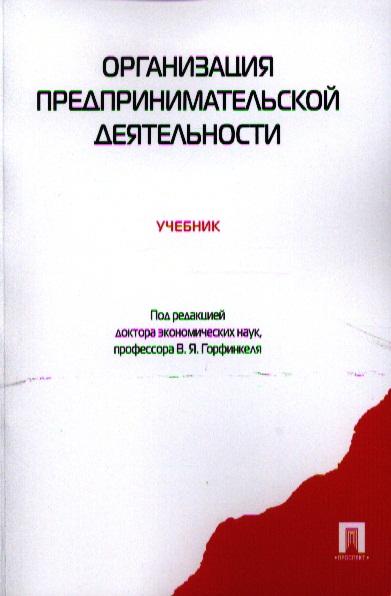 Горфинкель В. (ред.) Организация предпринимательской деятельности. Учебник звонова е ред организация деятельности центрального банка учебник