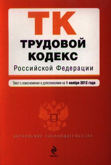 Трудовой кодекс Российской Федерации. Текст с изменениями и дополнениями на 1 ноября 2012 года