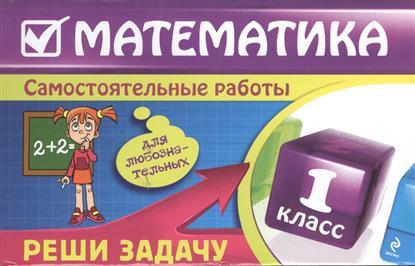 Математика. 1 класс. Самостоятельные работы. Реши задачу