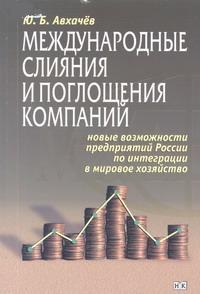 Международные слияния и поглощения компаний Новые возможности предприятий России по интеграции в мировое хозяйство