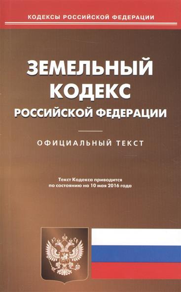 Земельный кодекс Российской Федерации. Официальный текст. Текст Кодекса приводится по состоянию на 10 мая 2016 года