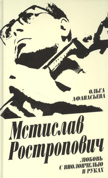 Афанасьева О. Мстислав Ростропович. Любовь с виолончелью в руках