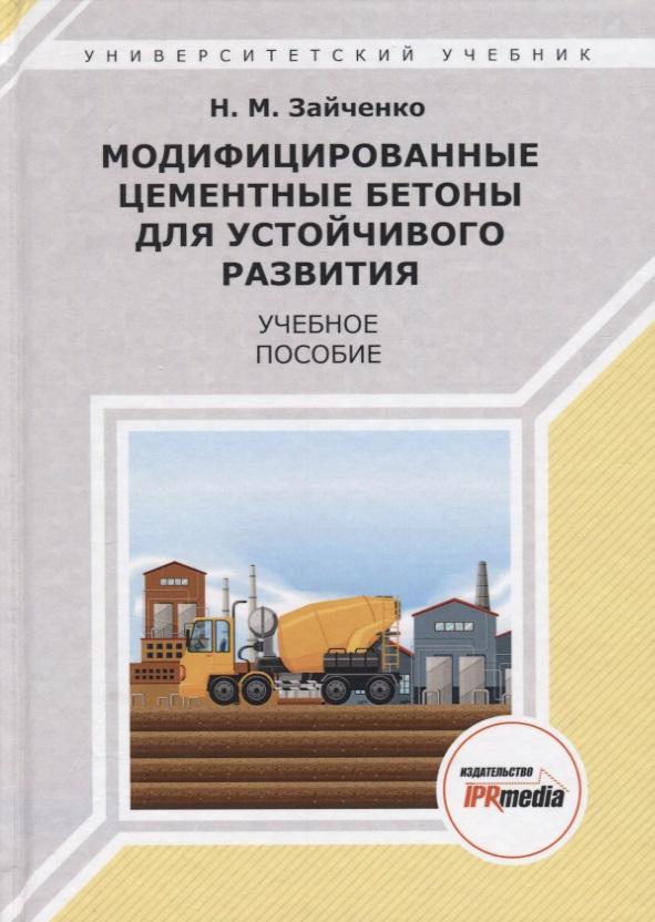 Зайченко Н. Модифицированные цементные бетоны для устойчивого развития. Учебное пособие бабурин с н глобализация в перспективе устойчивого развития монография