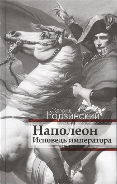 Радзинский Э. Наполеон. Исповедь императора радзинский э наполеон мемуары корсиканца