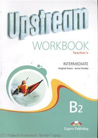 Evans V., Dooley J. Upstream B2 Intermediate. Workbook. Teacher`s ISBN: 9781848621022 upstream pre intermediate b1 workbook teacher s book книга для учителя к рабочей тетради