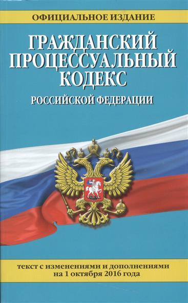Гражданский процессуальный кодекс Российской Федерации. На 1 октября 2016