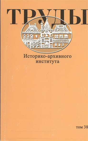 Труды Историко-архивного института. Том 38