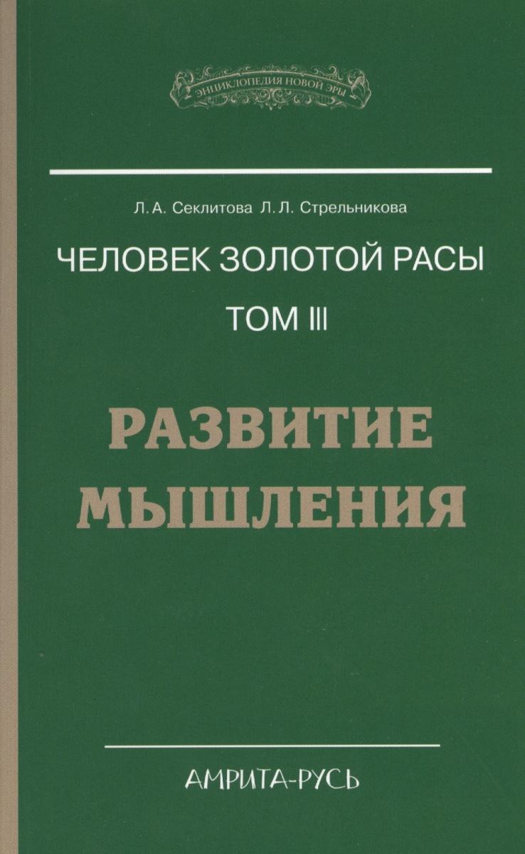 Секлитова Л., Стрельникова Л. Человек золотой расы. Том 3. Развитие мышления
