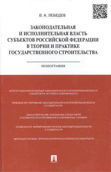 Законодательная и исполнительная власть субъектов Российской Федерации в теории и практике государственного строительства: монография