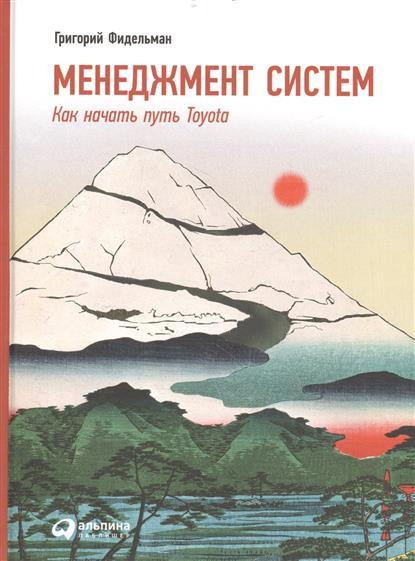 Фидельман Г. Менеджмент систем. Как начать путь Toyota. 2-е издание кантор в е маховикова г а менеджмент