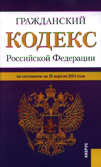 Гражданский кодекс Российской Федерации по состоянию на 25 апреля 2013 года
