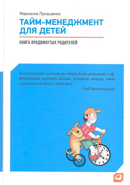Лукашенко М. Тайм-менеджмент для детей. Книга продвинутых родителей феникс развивающая книга тайм менеджмент для детей