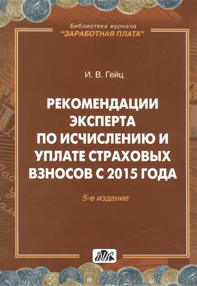Рекомендации эксперта по исчислению и уплате страховых взносов с 2015 года. Практическое пособие. 5-е издание, переработанное и дополненное