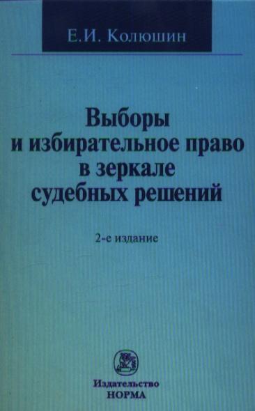 Выборы и избирательное право в зеркале судебных решений. 2-е издание, переработанное и дополненное