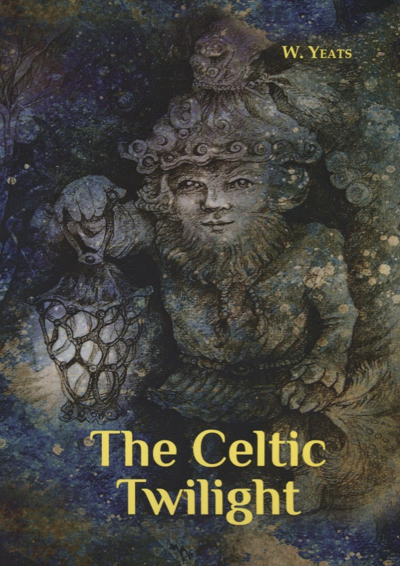 Yeats W. The Celtic Twilight yeats w the celtic twilight кельтские сумерки на англ яз